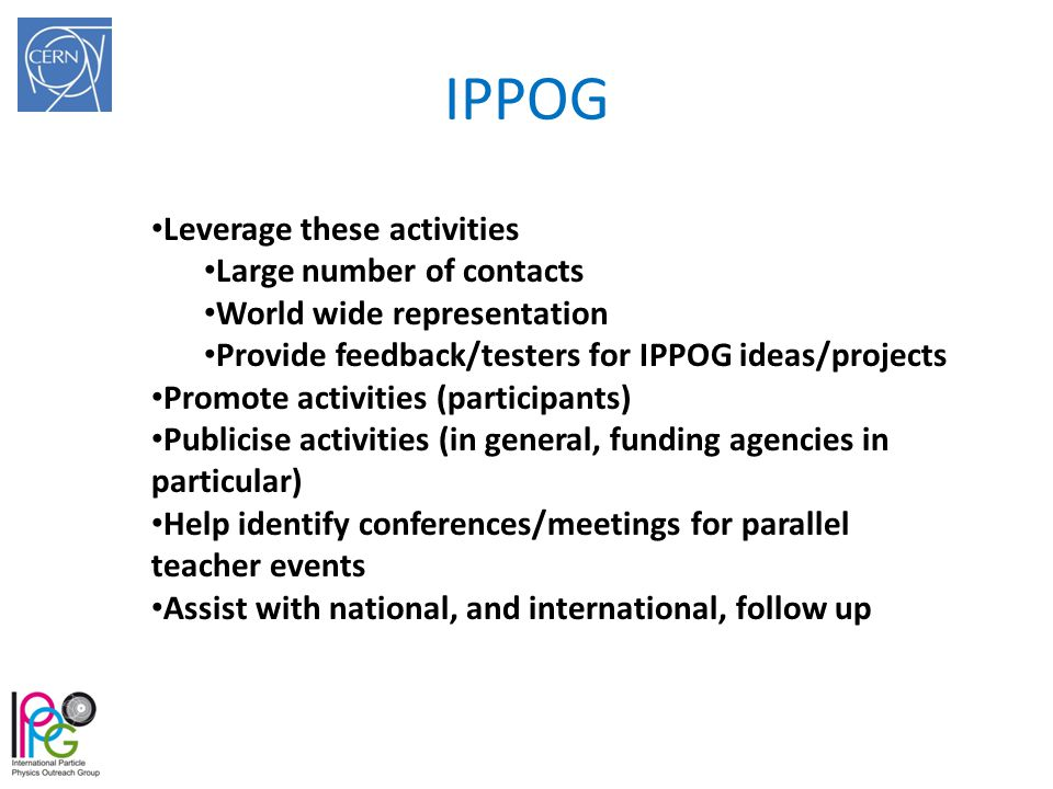 IPPOG Leverage these activities Large number of contacts World wide representation Provide feedback/testers for IPPOG ideas/projects Promote activitie