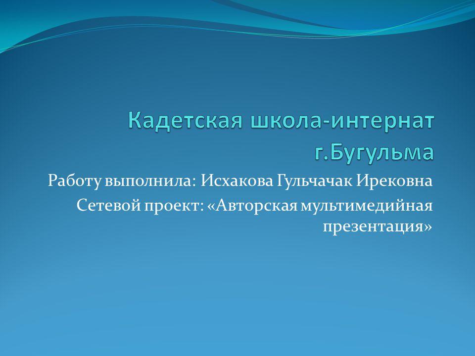 Работу выполнила: Исхакова Гульчачак Ирековна Сетевой проект: «Авторская мультимедийная презентация»