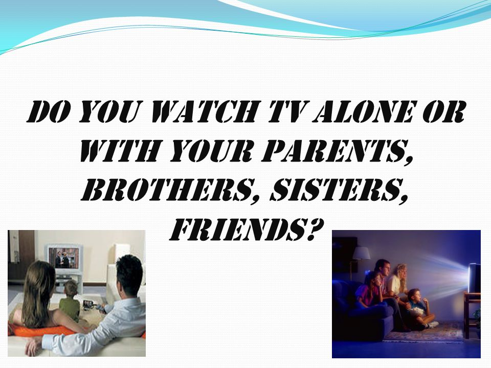 Do you watch TV alone or with your parents, brothers, sisters, friends?