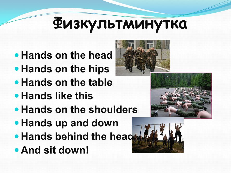Физкультминутка Hands on the head Hands on the hips Hands on the table Hands like this Hands on the shoulders Hands up and down Hands behind the head And sit down!