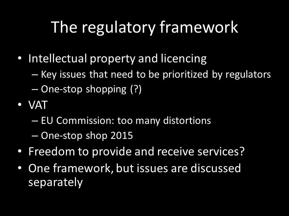 The regulatory framework Intellectual property and licencing – Key issues that need to be prioritized by regulators – One-stop shopping ( ) VAT – EU Commission: too many distortions – One-stop shop 2015 Freedom to provide and receive services.