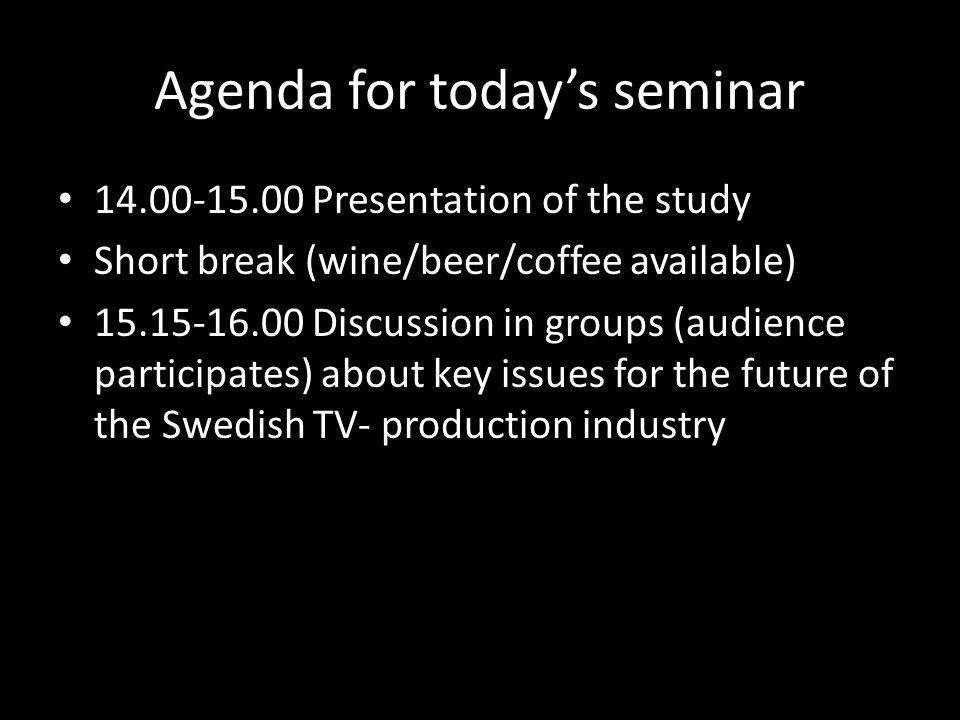 Agenda for todays seminar 14.00-15.00 Presentation of the study Short break (wine/beer/coffee available) 15.15-16.00 Discussion in groups (audience participates) about key issues for the future of the Swedish TV- production industry