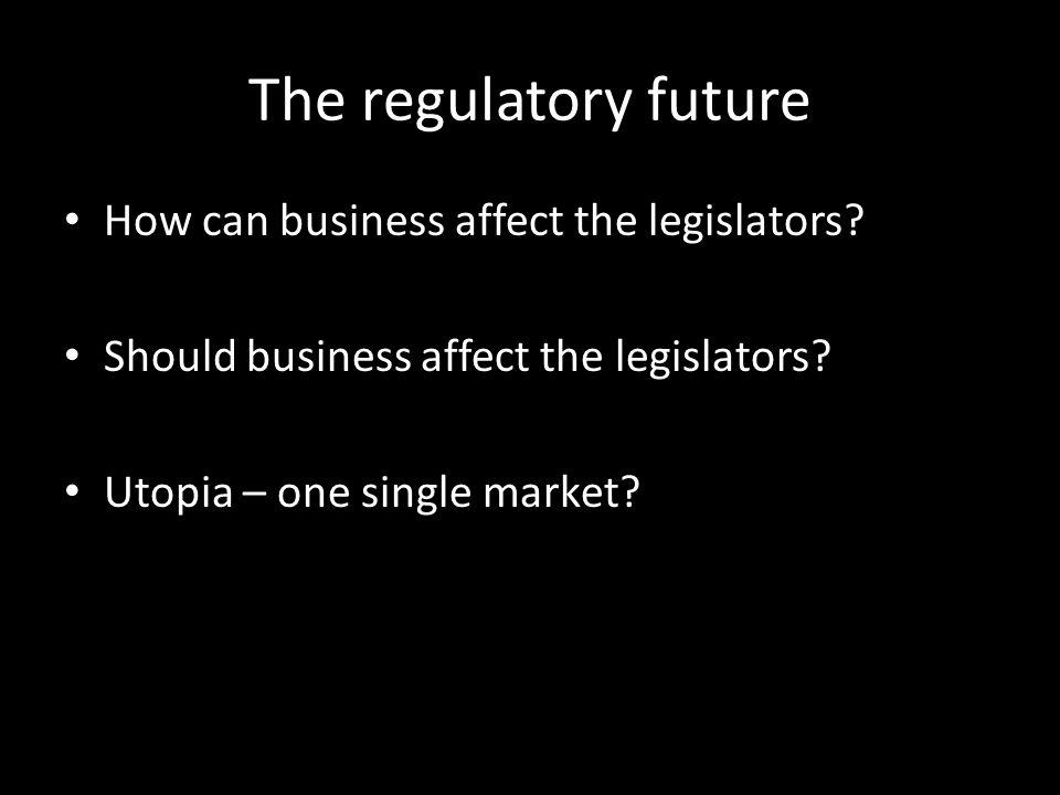 The regulatory future How can business affect the legislators.