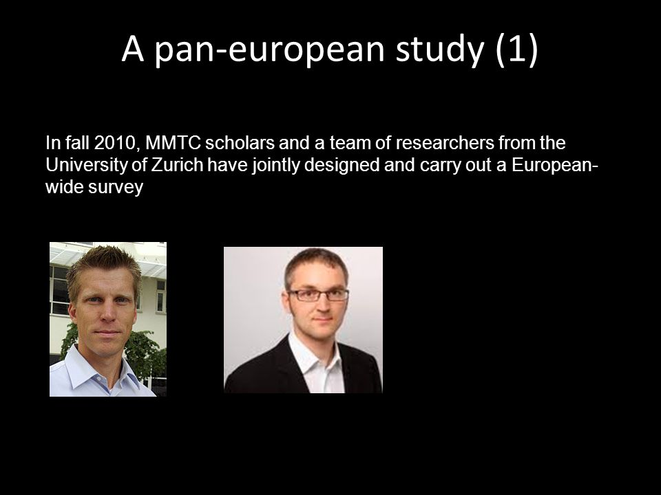 In fall 2010, MMTC scholars and a team of researchers from the University of Zurich have jointly designed and carry out a European- wide survey A pan-european study (1)