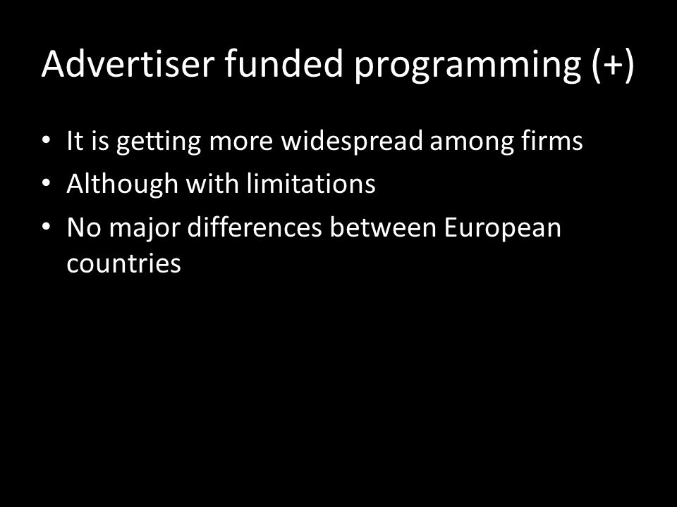 Advertiser funded programming (+) It is getting more widespread among firms Although with limitations No major differences between European countries