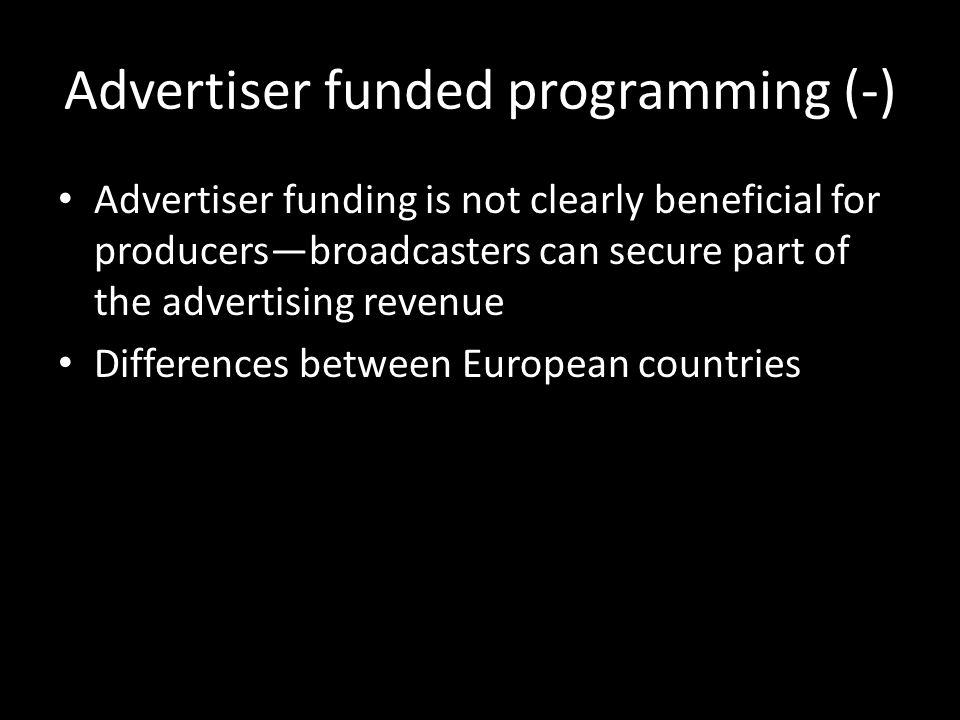 Advertiser funded programming (-) Advertiser funding is not clearly beneficial for producersbroadcasters can secure part of the advertising revenue Differences between European countries