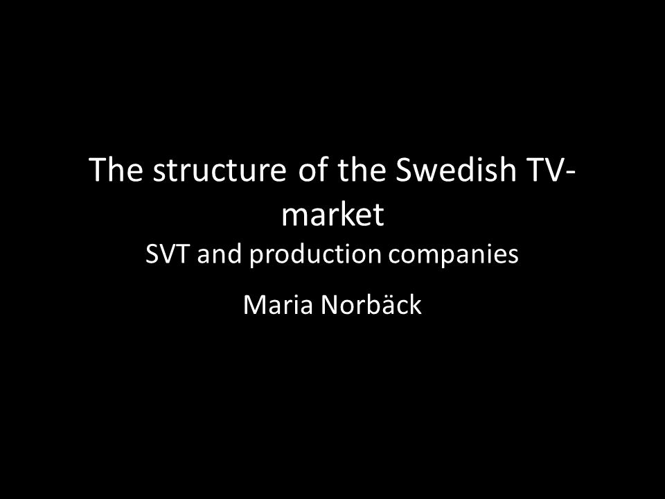 The structure of the Swedish TV- market SVT and production companies Maria Norbäck
