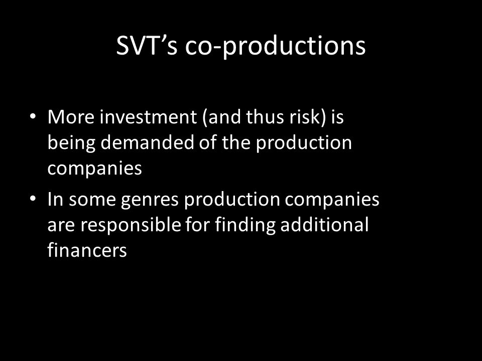 SVTs co-productions More investment (and thus risk) is being demanded of the production companies In some genres production companies are responsible for finding additional financers