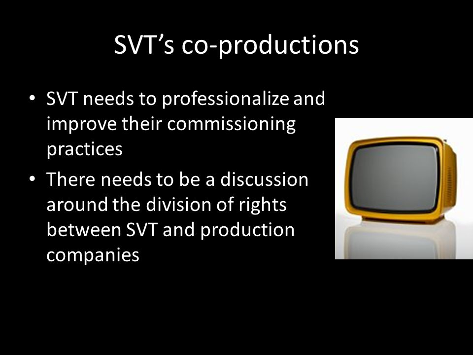 SVTs co-productions SVT needs to professionalize and improve their commissioning practices There needs to be a discussion around the division of rights between SVT and production companies
