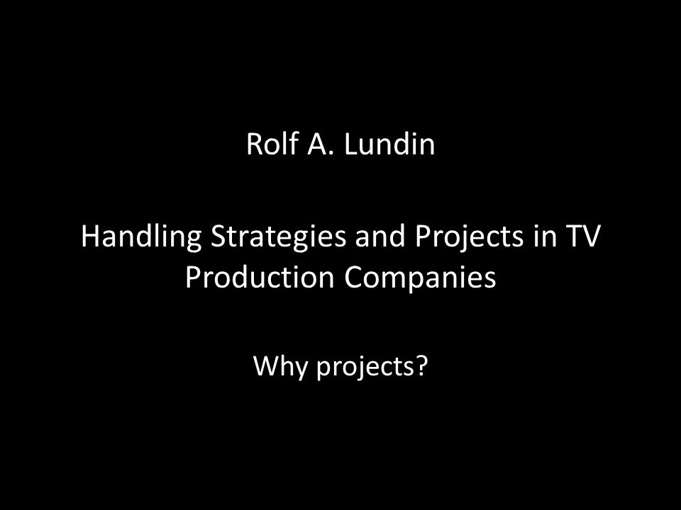 Rolf A. Lundin Handling Strategies and Projects in TV Production Companies Why projects