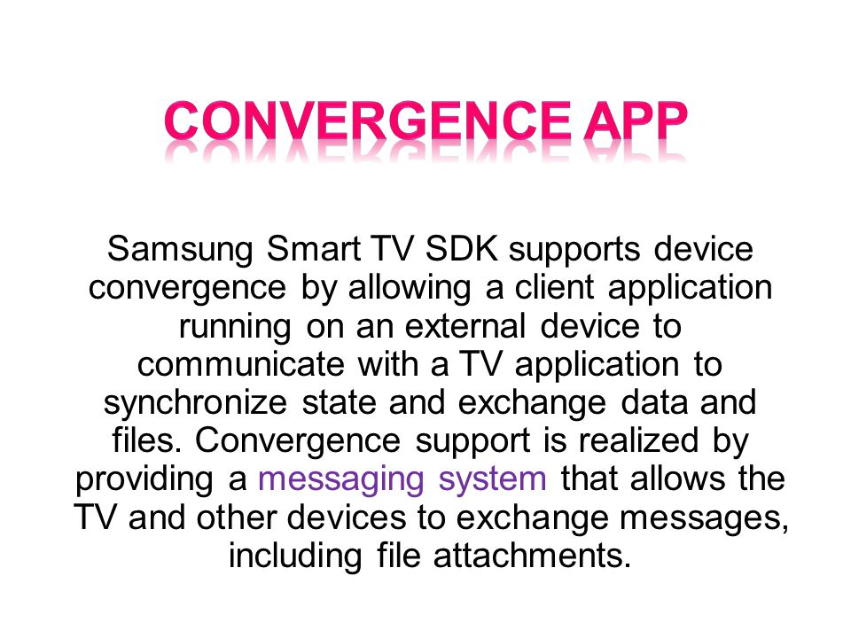 Samsung Smart TV SDK supports device convergence by allowing a client application running on an external device to communicate with a TV application to synchronize state and exchange data and files.
