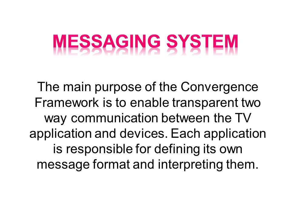 The main purpose of the Convergence Framework is to enable transparent two way communication between the TV application and devices.