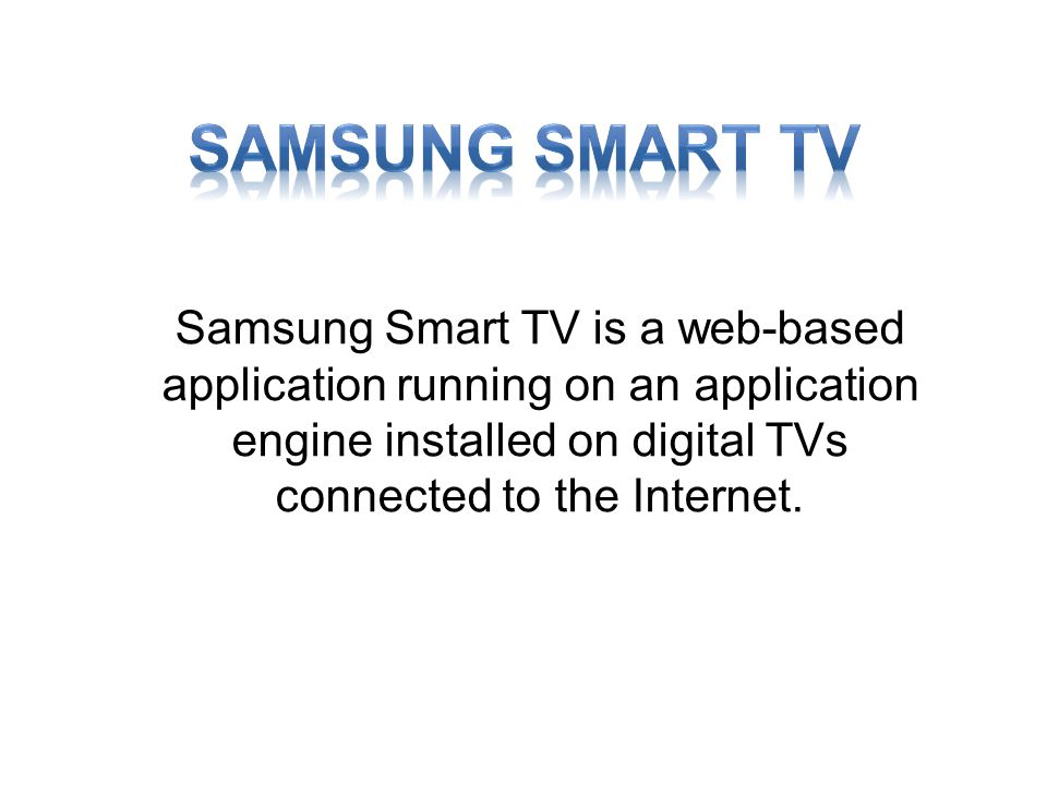 Samsung Smart TV is a web-based application running on an application engine installed on digital TVs connected to the Internet.