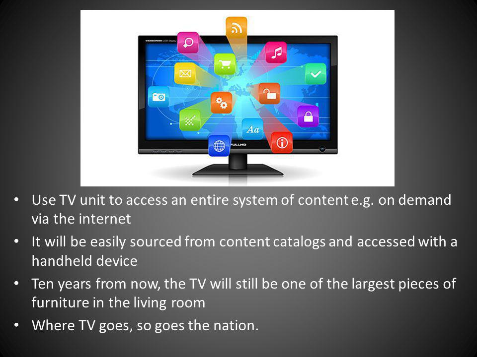 Use TV unit to access an entire system of content e.g. on demand via the internet It will be easily sourced from content catalogs and accessed with a