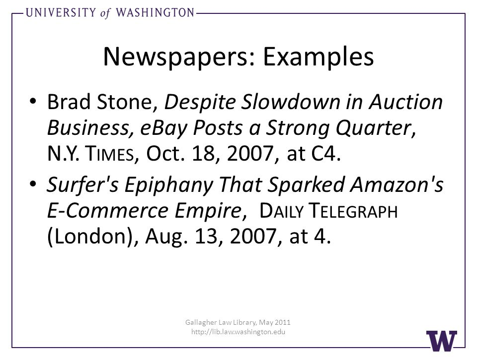 Gallagher Law Library, May 2011 http://lib.law.washington.edu Newspapers: Examples Brad Stone, Despite Slowdown in Auction Business, eBay Posts a Strong Quarter, N.Y.