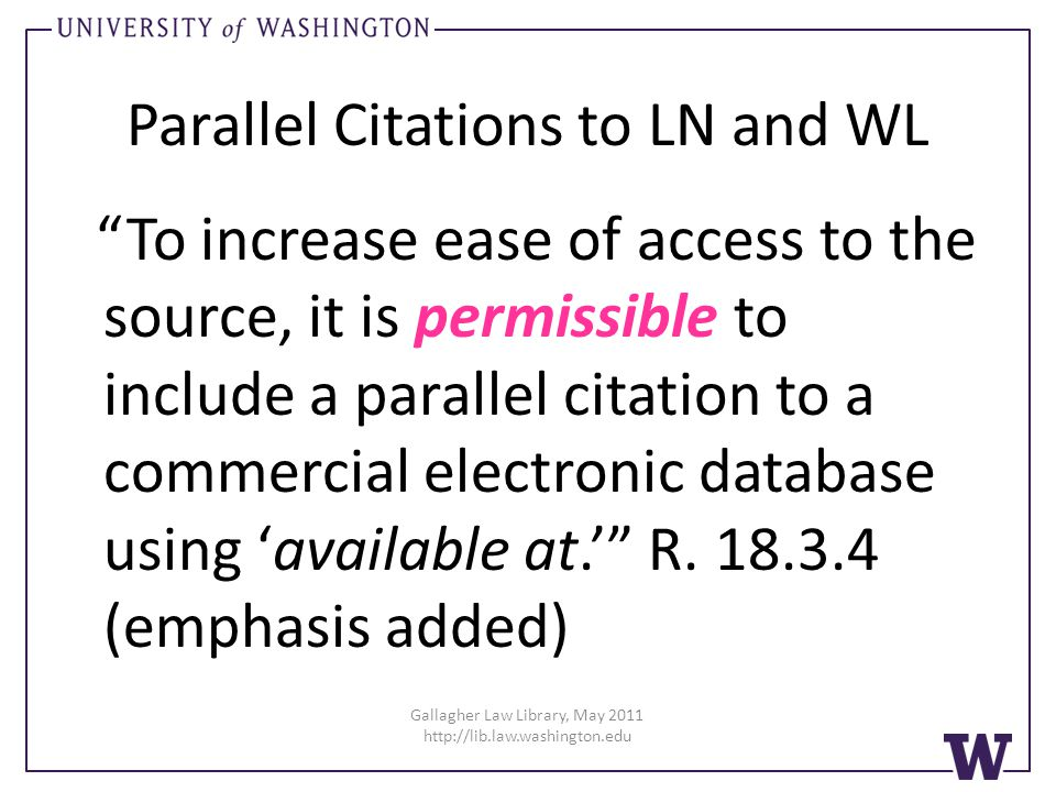 Gallagher Law Library, May 2011 http://lib.law.washington.edu Parallel Citations to LN and WL To increase ease of access to the source, it is permissible to include a parallel citation to a commercial electronic database using available at.