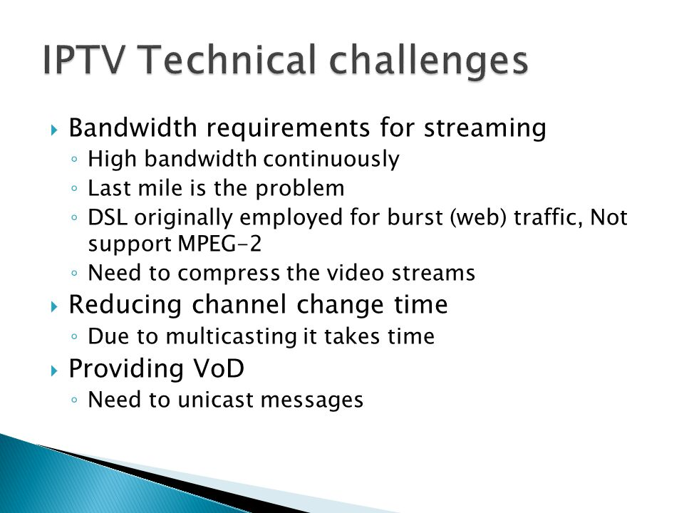 Bandwidth requirements for streaming High bandwidth continuously Last mile is the problem DSL originally employed for burst (web) traffic, Not support