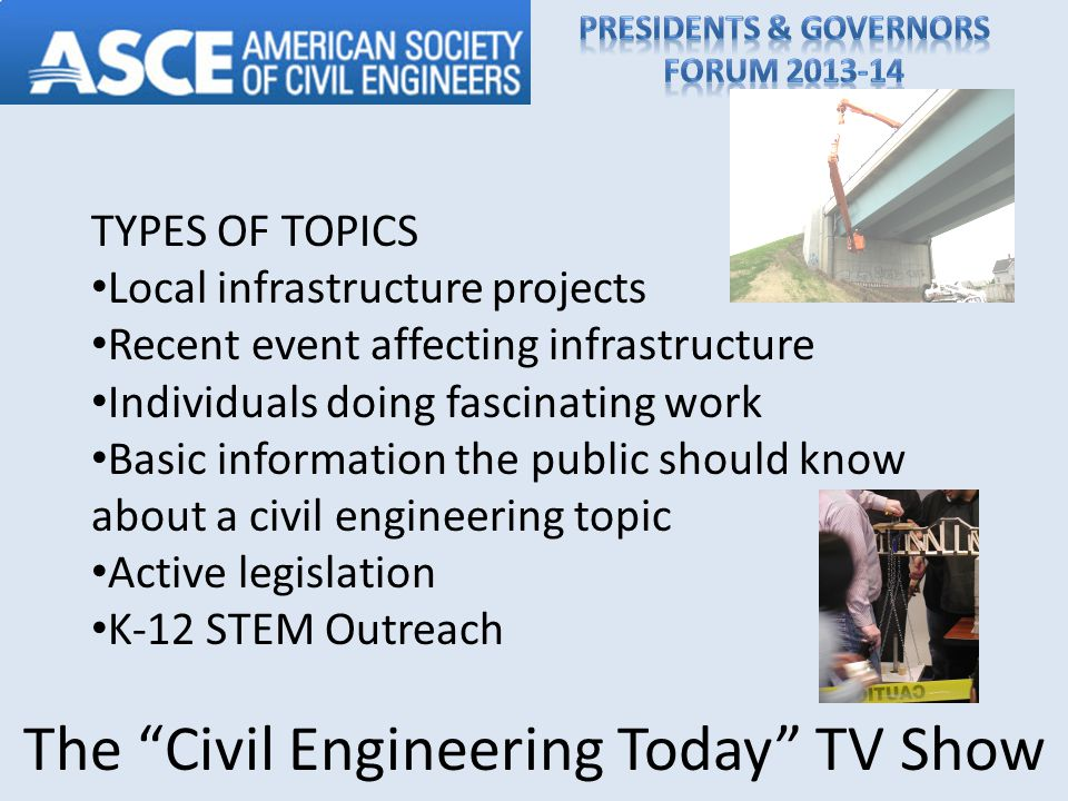 TYPES OF TOPICS Local infrastructure projects Recent event affecting infrastructure Individuals doing fascinating work Basic information the public should know about a civil engineering topic Active legislation K-12 STEM Outreach