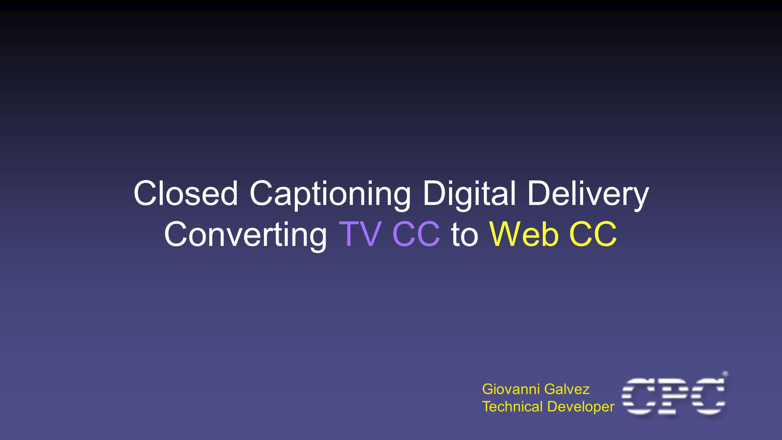 Closed Captioning Digital Delivery Converting TV CC to Web CC Giovanni Galvez Technical Developer