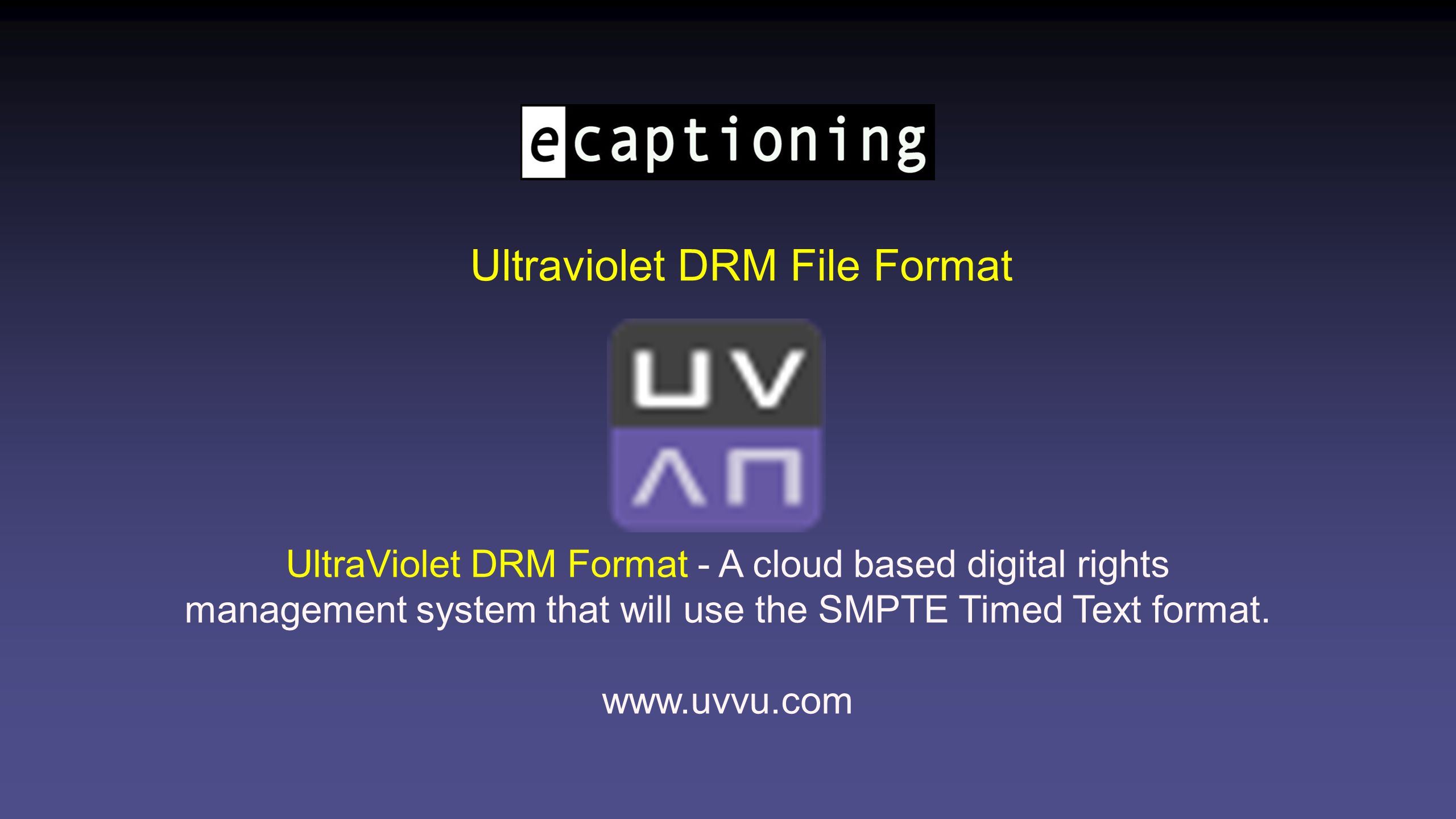 Ultraviolet DRM File Format UltraViolet DRM Format - A cloud based digital rights management system that will use the SMPTE Timed Text format.