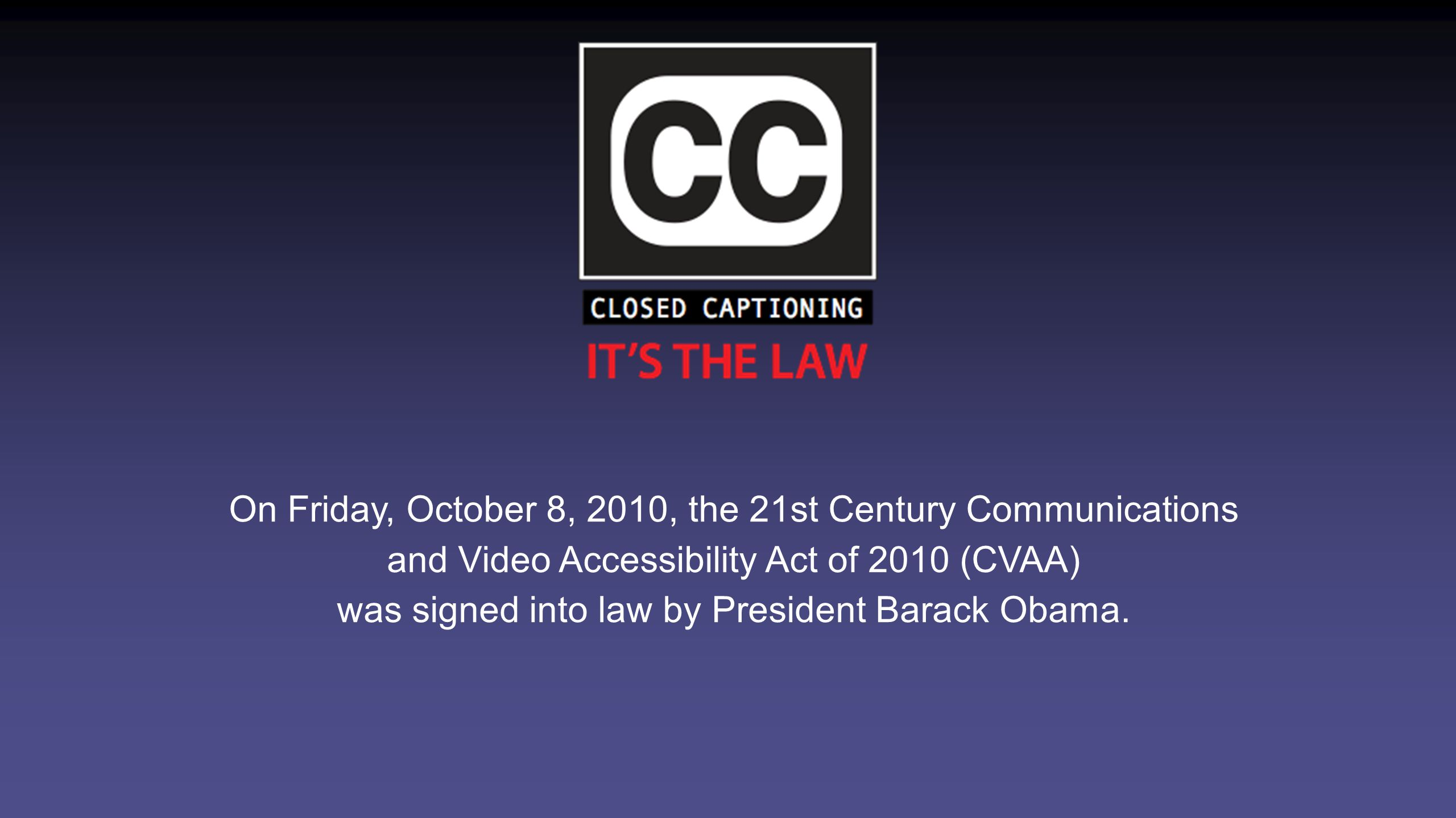 On Friday, October 8, 2010, the 21st Century Communications and Video Accessibility Act of 2010 (CVAA) was signed into law by President Barack Obama.