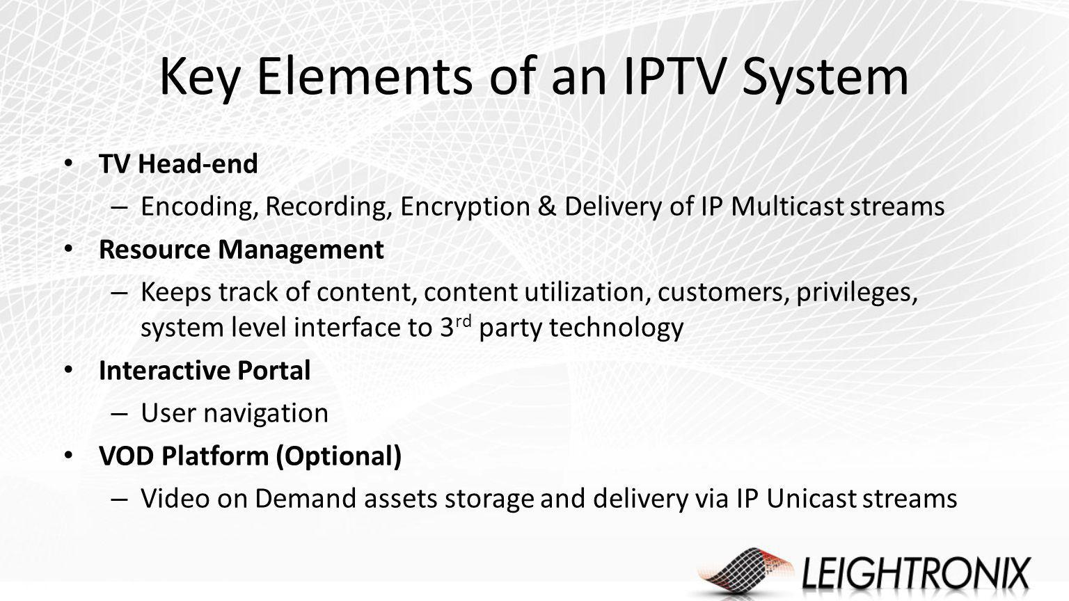 Key Elements of an IPTV System TV Head-end – Encoding, Recording, Encryption & Delivery of IP Multicast streams Resource Management – Keeps track of content, content utilization, customers, privileges, system level interface to 3 rd party technology Interactive Portal – User navigation VOD Platform (Optional) – Video on Demand assets storage and delivery via IP Unicast streams