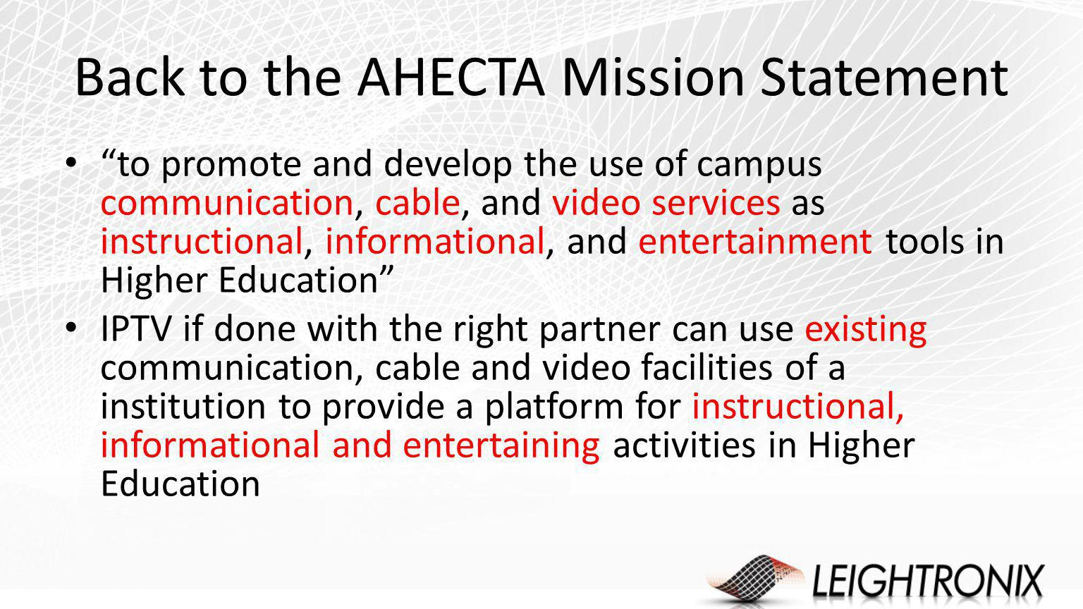 Back to the AHECTA Mission Statement to promote and develop the use of campus communication, cable, and video services as instructional, informational, and entertainment tools in Higher Education IPTV if done with the right partner can use existing communication, cable and video facilities of a institution to provide a platform for instructional, informational and entertaining activities in Higher Education