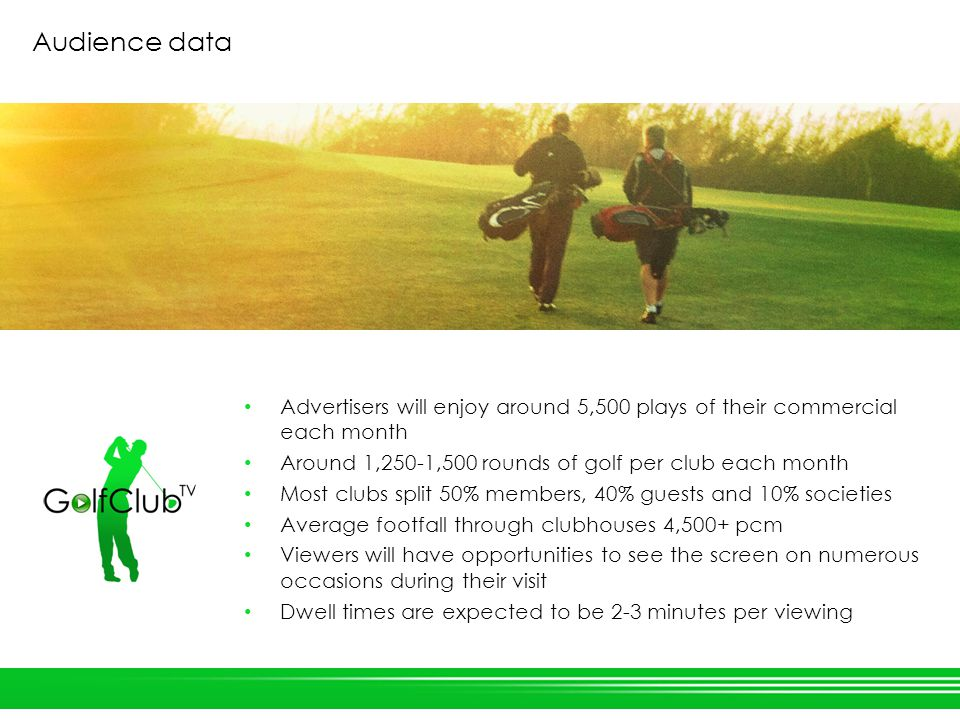 Audience data Advertisers will enjoy around 5,500 plays of their commercial each month Around 1,250-1,500 rounds of golf per club each month Most clubs split 50% members, 40% guests and 10% societies Average footfall through clubhouses 4,500+ pcm Viewers will have opportunities to see the screen on numerous occasions during their visit Dwell times are expected to be 2-3 minutes per viewing