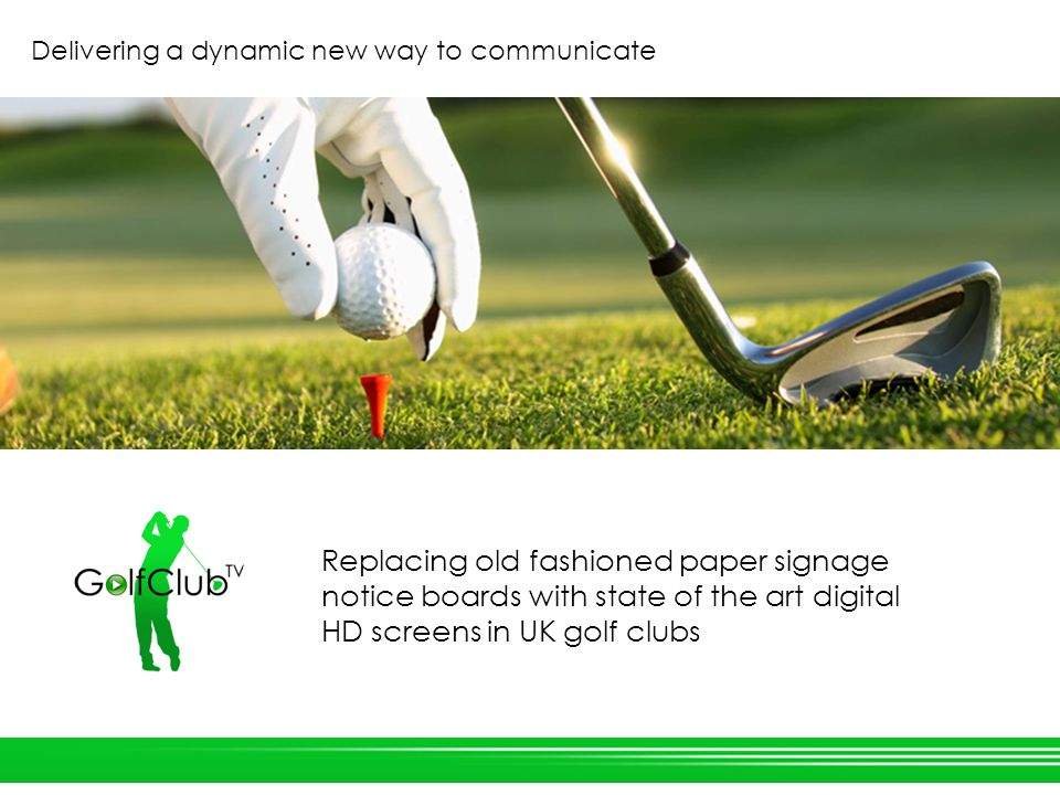 Replacing old fashioned paper signage notice boards with state of the art digital HD screens in UK golf clubs Delivering a dynamic new way to communicate