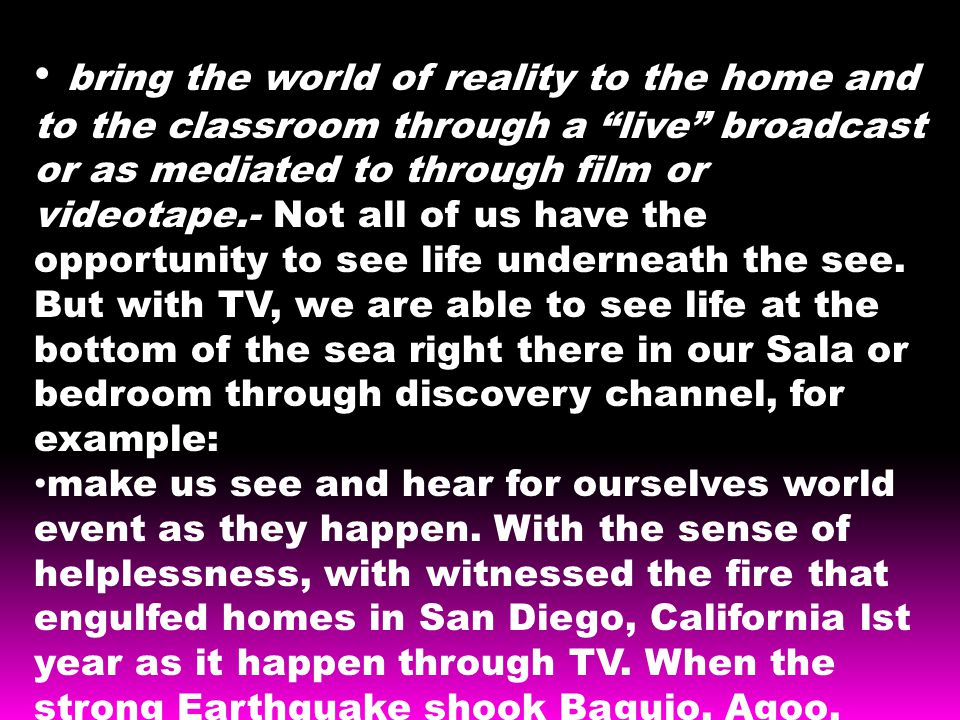 bring the world of reality to the home and to the classroom through a live broadcast or as mediated to through film or videotape.- Not all of us have the opportunity to see life underneath the see.