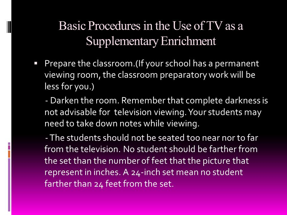 Basic Procedures in the Use of TV as a Supplementary Enrichment Prepare the classroom.(If your school has a permanent viewing room, the classroom preparatory work will be less for you.) - Darken the room.