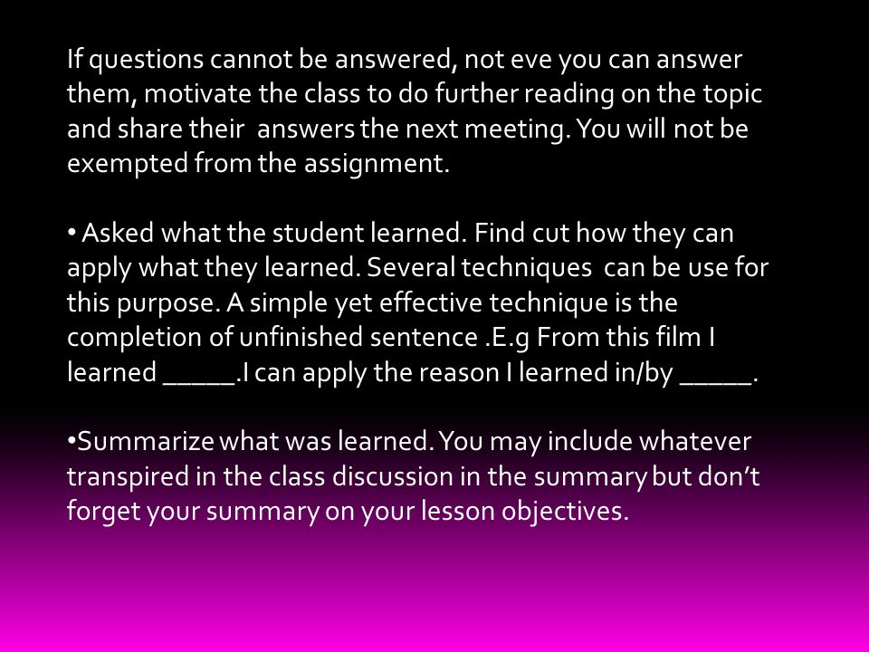 If questions cannot be answered, not eve you can answer them, motivate the class to do further reading on the topic and share their answers the next meeting.