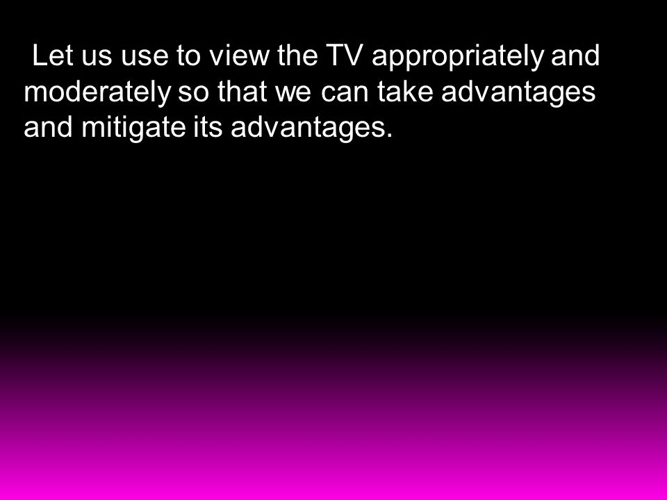 Let us use to view the TV appropriately and moderately so that we can take advantages and mitigate its advantages.