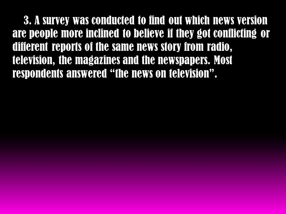 3. A survey was conducted to find out which news version are people more inclined to believe if they got conflicting or different reports of the same