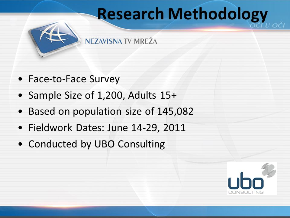 Research Methodology Face-to-Face Survey Sample Size of 1,200, Adults 15+ Based on population size of 145,082 Fieldwork Dates: June 14-29, 2011 Conducted by UBO Consulting