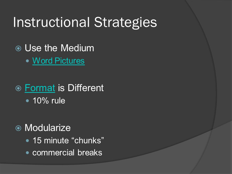 Instructional Strategies Use the Medium Word Pictures Format is Different Format 10% rule Modularize 15 minute chunks commercial breaks