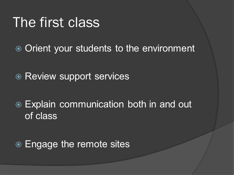 The first class Orient your students to the environment Review support services Explain communication both in and out of class Engage the remote sites