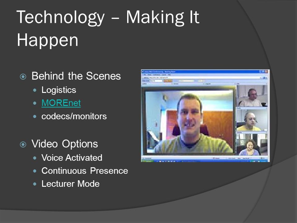 Technology – Making It Happen Behind the Scenes Logistics MOREnet codecs/monitors Video Options Voice Activated Continuous Presence Lecturer Mode