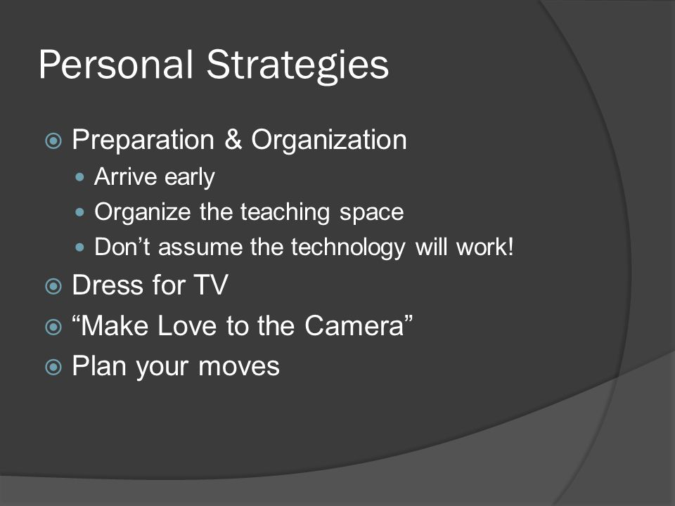 Personal Strategies Preparation & Organization Arrive early Organize the teaching space Dont assume the technology will work.