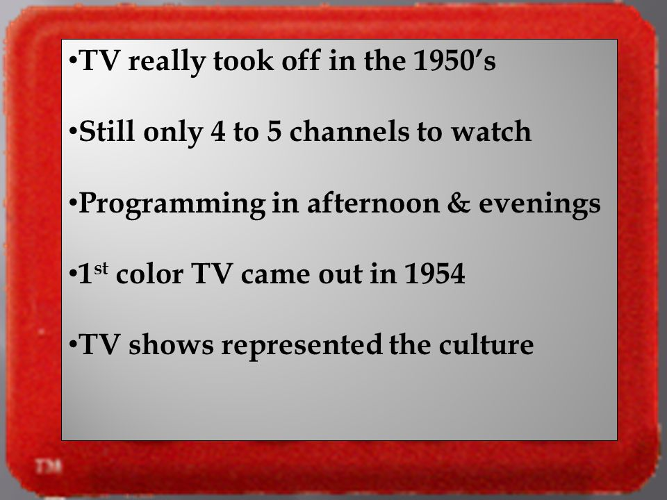 TV really took off in the 1950s Still only 4 to 5 channels to watch Programming in afternoon & evenings 1 st color TV came out in 1954 TV shows repres