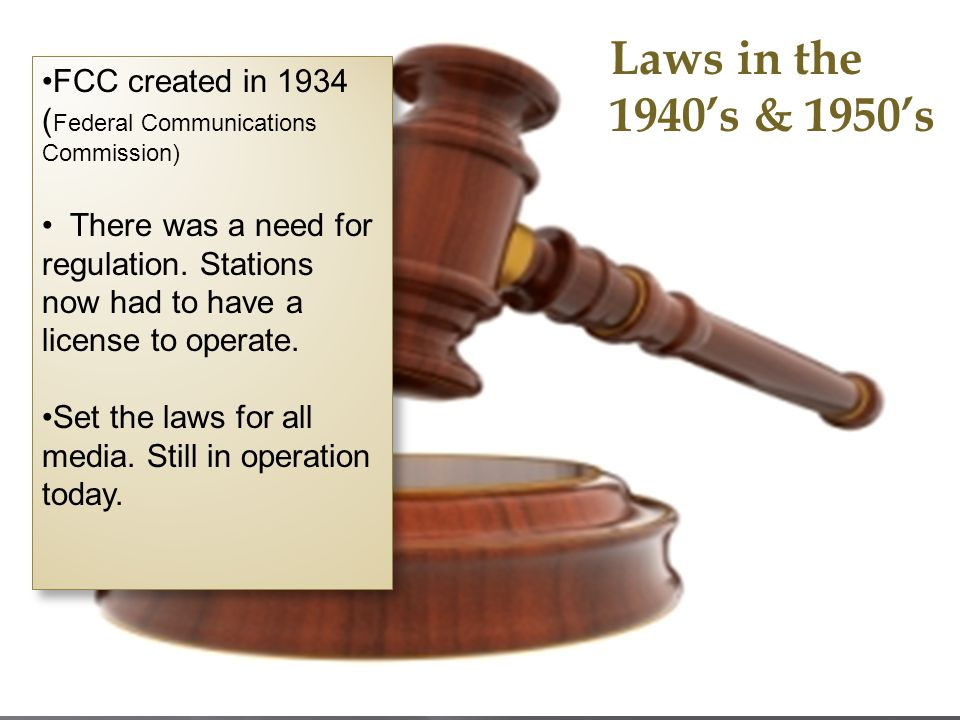 Laws in the 1940s & 1950s FCC created in 1934 ( Federal Communications Commission) There was a need for regulation. Stations now had to have a license