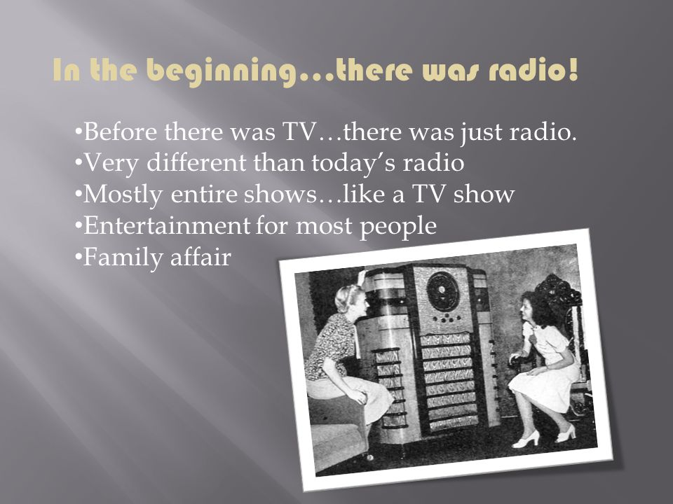 In the beginning…there was radio! Before there was TV…there was just radio. Very different than todays radio Mostly entire shows…like a TV show Entert