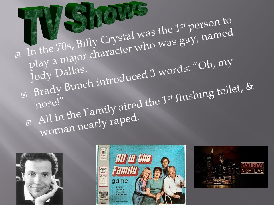 In the 70s, Billy Crystal was the 1 st person to play a major character who was gay, named Jody Dallas. Brady Bunch introduced 3 words: Oh, my nose! A