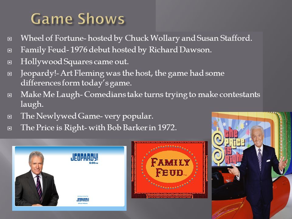 Wheel of Fortune- hosted by Chuck Wollary and Susan Stafford. Family Feud- 1976 debut hosted by Richard Dawson. Hollywood Squares came out. Jeopardy!-
