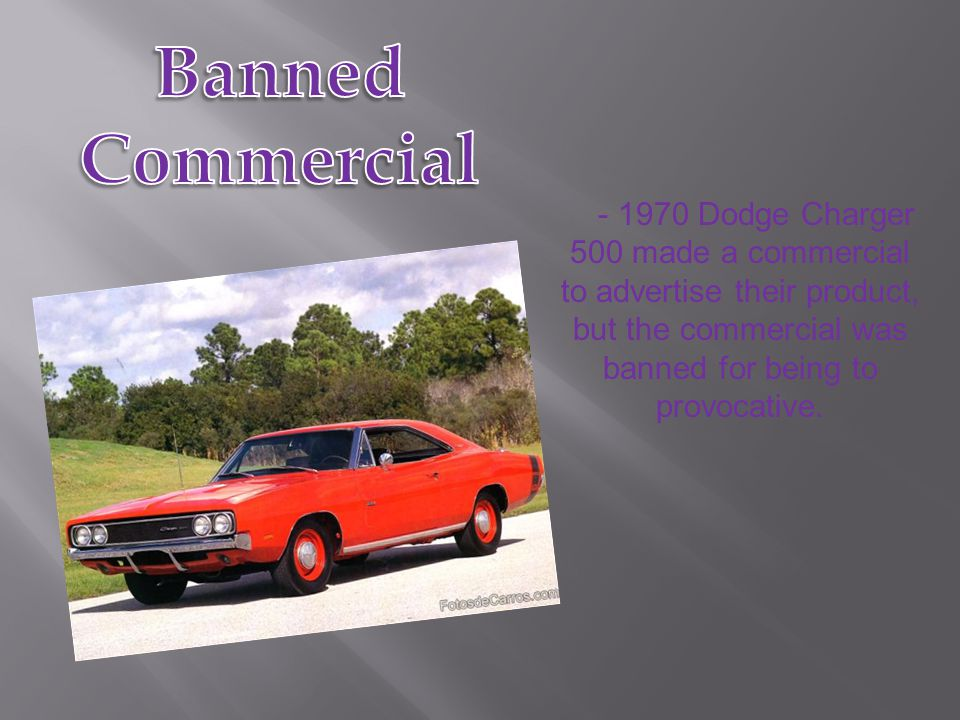 - 1970 Dodge Charger 500 made a commercial to advertise their product, but the commercial was banned for being to provocative.
