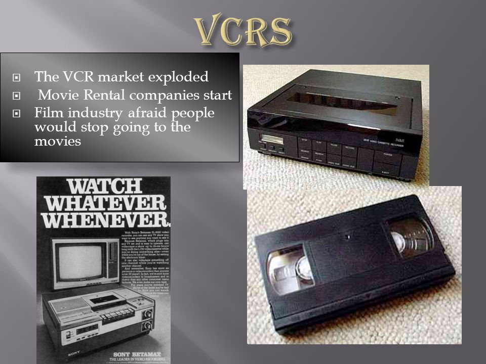 The VCR market exploded Movie Rental companies start Film industry afraid people would stop going to the movies