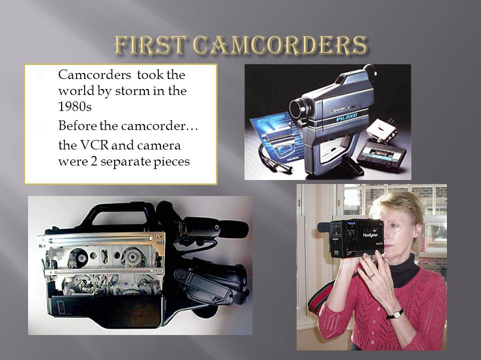 Camcorders took the world by storm in the 1980s Before the camcorder… the VCR and camera were 2 separate pieces