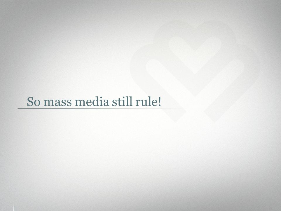 So mass media still rule!