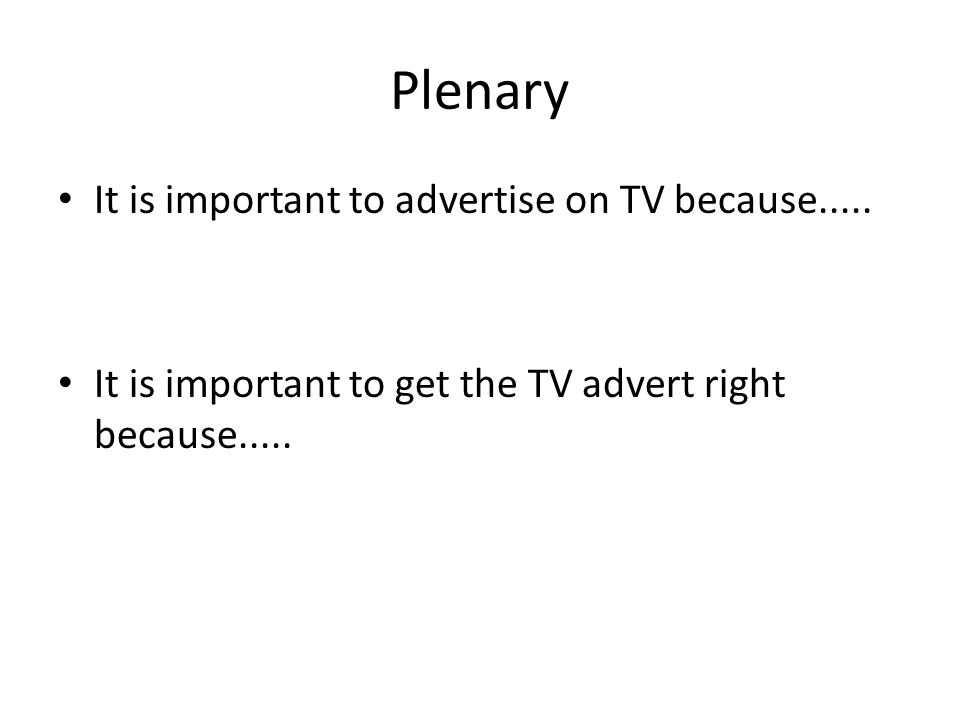 Plenary It is important to advertise on TV because..... It is important to get the TV advert right because.....