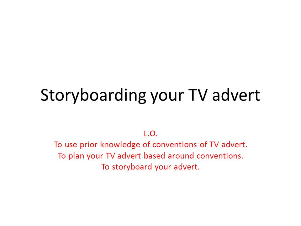 Storyboarding your TV advert L.O. To use prior knowledge of conventions of TV advert. To plan your TV advert based around conventions. To storyboard y